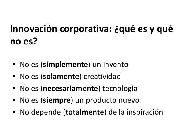 Innovación corporativa: ¿qué es y qué no es? • No es (simplemente) un invento • No es (solamente) creatividad • No es (nec...