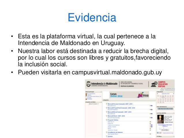 Evidencia  • Esta es la plataforma virtual, la cual pertenece a la  Intendencia de Maldonado en Uruguay.  • Nuestra labor ...