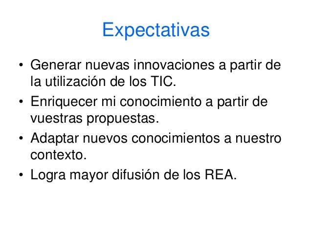 Expectativas  • Generar nuevas innovaciones a partir de  la utilización de los TIC.  • Enriquecer mi conocimiento a partir...
