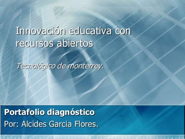 Innovación educativa con recursos abiertos Tecnológico de monterrey. Portafolio diagnóstico Por: Alcides Garcia Flores.