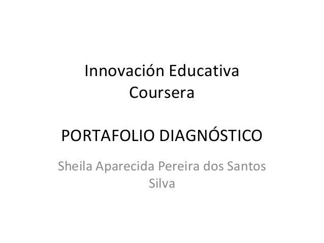 Innovación Educativa  Coursera  PORTAFOLIO DIAGNÓSTICO  Sheila Aparecida Pereira dos Santos  Silva