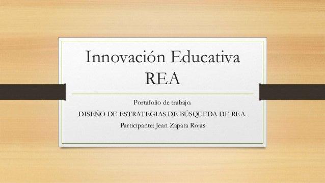 Innovación Educativa REA Portafolio de trabajo. DISEÑO DE ESTRATEGIAS DE BÚSQUEDA DE REA. Participante: Jean Zapata Rojas
