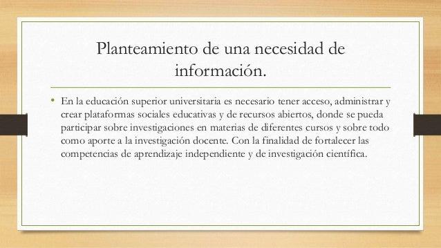 Planteamiento de una necesidad de información. • En la educación superior universitaria es necesario tener acceso, adminis...