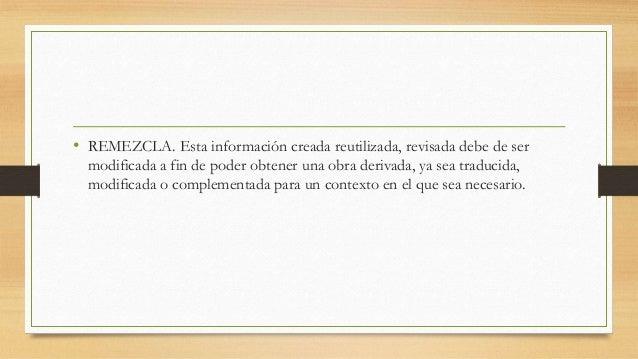 • REMEZCLA. Esta información creada reutilizada, revisada debe de ser modificada a fin de poder obtener una obra derivada,...