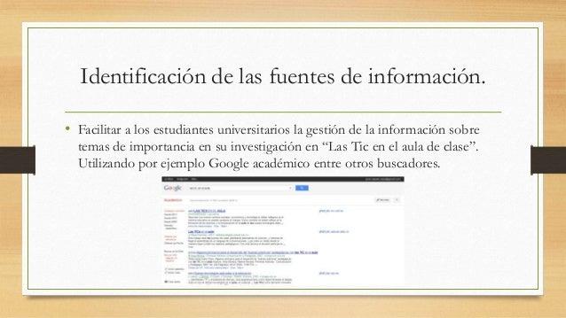 Identificación de las fuentes de información. • Facilitar a los estudiantes universitarios la gestión de la información so...
