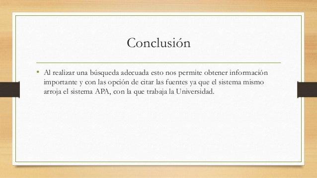 Conclusión • Al realizar una búsqueda adecuada esto nos permite obtener información importante y con las opción de citar l...