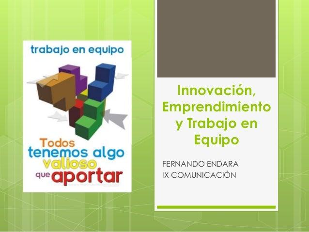 Innovación, Emprendimiento y Trabajo en Equipo FERNANDO ENDARA IX COMUNICACIÓN