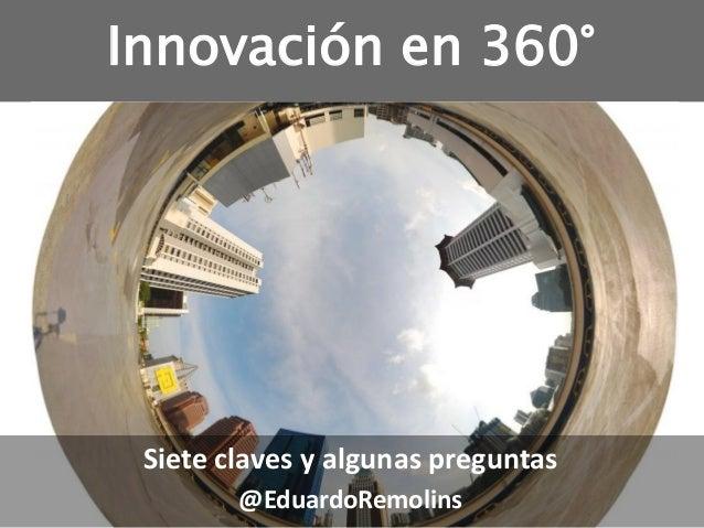 Innovación en 360° Siete claves y algunas preguntas @EduardoRemolins