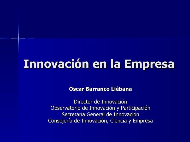 Innovación en la Empresa <ul><li>Oscar Barranco Liébana </li></ul><ul><li>Director de Innovación </li></ul><ul><li>Observa...