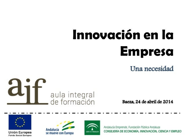 Baeza, 24 de abril de 2014 Innovación en la Empresa Una necesidad