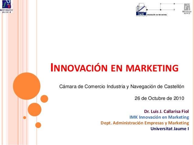 INNOVACIÓN EN MARKETING Cámara de Comercio Industria y Navegación de Castellón 26 de Octubre de 2010 Dr. Luis J. Callarisa...