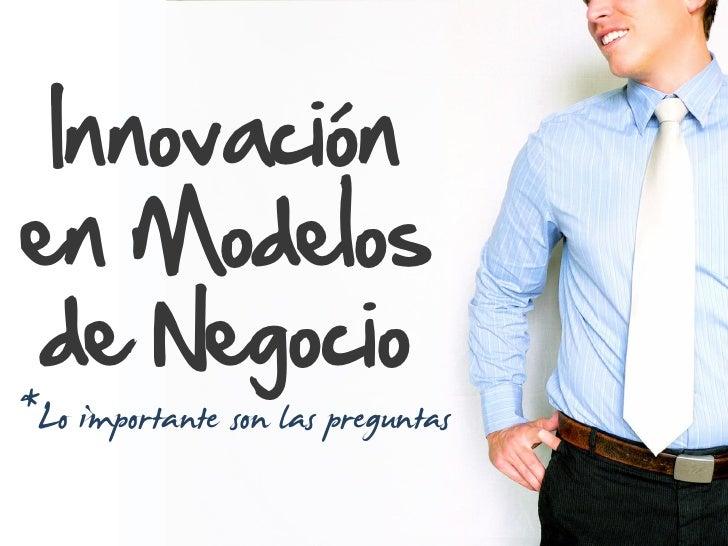 Innovación en Modelos de Negocio *Lo importante son las preguntas