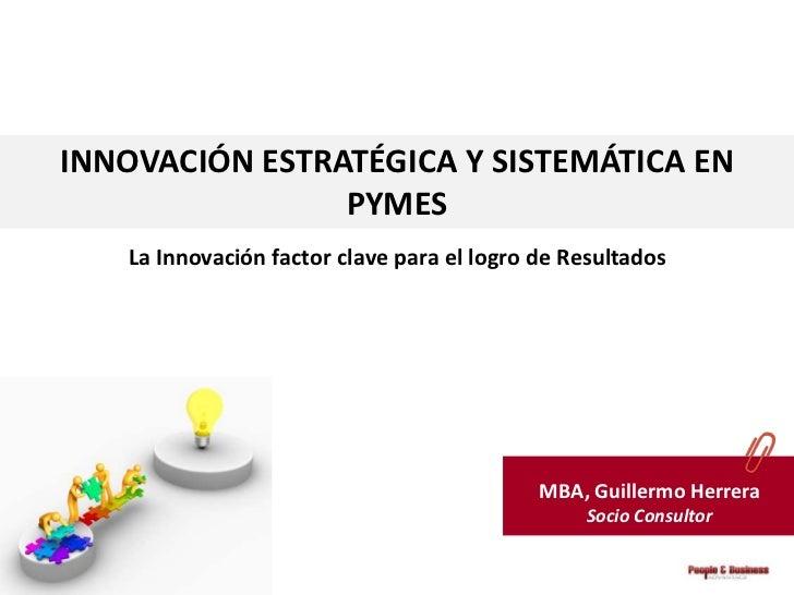 INNOVACIÓN ESTRATÉGICA Y SISTEMÁTICA EN                PYMES   La Innovación factor clave para el logro de Resultados     ...