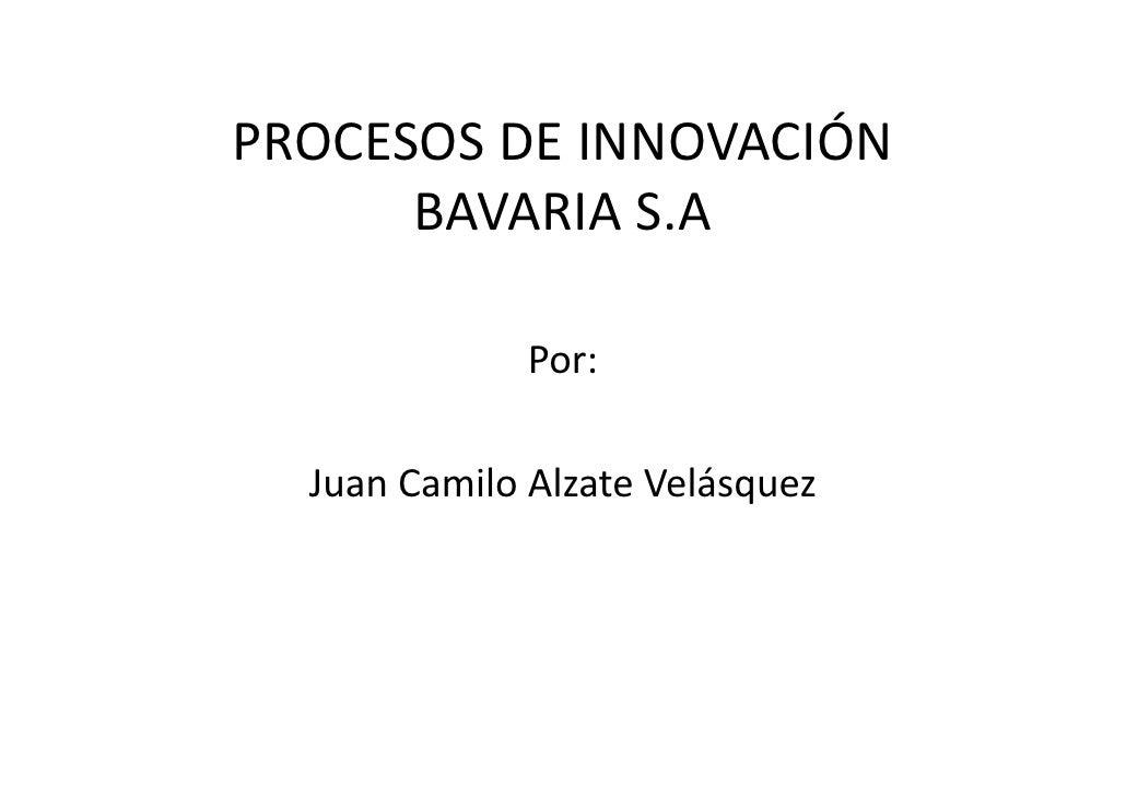 PROCESOS DE INNOVACIÓN       BAVARIA S.A                Por:    Juan Camilo Alzate Velásquez