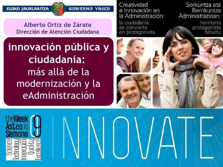 innovación pública y ciudadanía:   más allá de la modernización y la eAdministración Alberto Ortiz de Zárate Dirección de ...