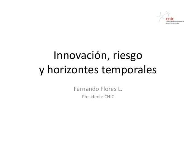Innovación, riesgoy horizontes temporales      Fernando Flores L.         Presidente CNIC