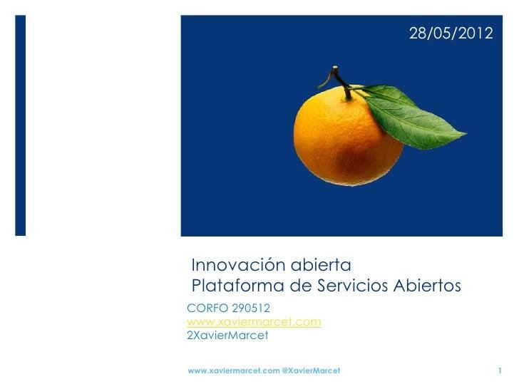 28/05/2012Innovación abiertaPlataforma de Servicios AbiertosCORFO 290512www.xaviermarcet.com2XavierMarcetwww.xaviermarcet....