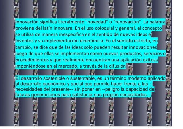 """Innovación significa literalmente """"novedad"""" o """"renovación"""". La palabraproviene del latín innovare. En el uso coloquial y g..."""