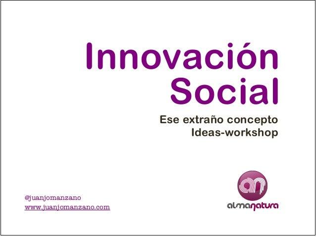 Innovación! Social Ese extraño concepto! Ideas-workshop  @juanjomanzano! www.juanjomanzano.com