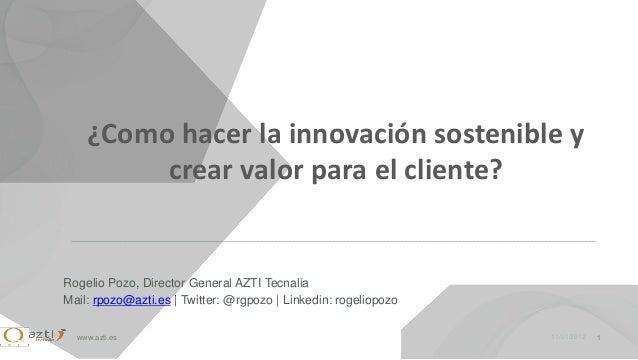 ¿Como hacer la innovación sostenible y         crear valor para el cliente?Rogelio Pozo, Director General AZTI TecnaliaMai...