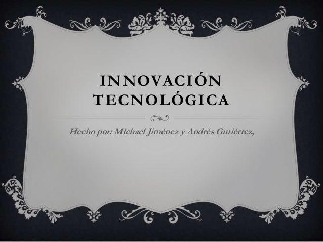 INNOVACIÓNTECNOLÓGICAHecho por: Michael Jiménez y Andrés Gutiérrez,