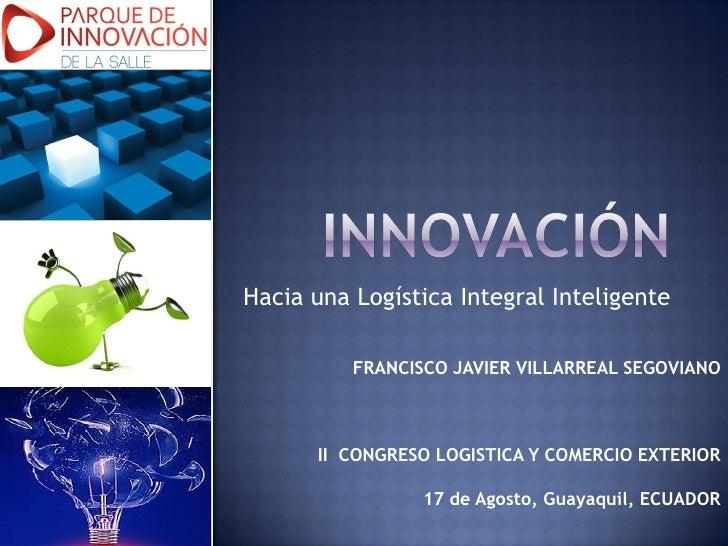 Hacia una Logística Integral Inteligente          FRANCISCO JAVIER VILLARREAL SEGOVIANO      II CONGRESO LOGISTICA Y COMER...