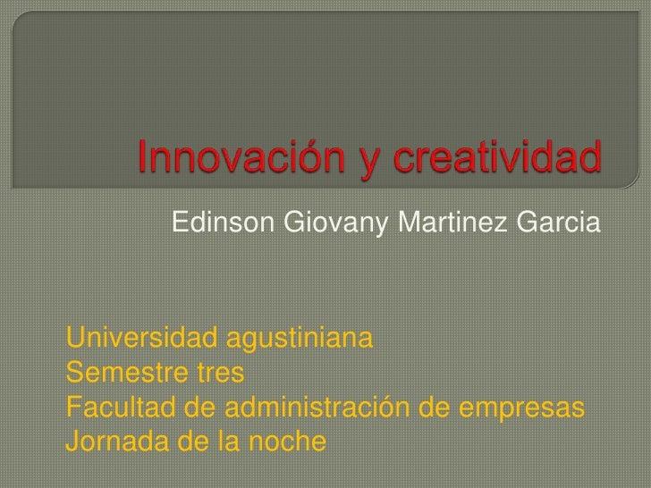 Innovación y creatividad<br />EdinsonGiovanyMartinezGarcia<br />Universidad agustiniana<br />Semestre tres<br />Facultad d...