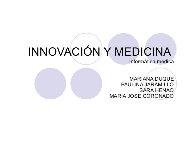 INNOVACIÓN Y MEDICINA                 Informática medica                  MARIANA DUQUE              PAULINA JARAMILLO    ...