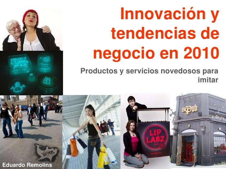 Innovación y tendencias de negocio en 2010<br />Productos y servicios novedosos para imitar<br />Eduardo Remolins<br />