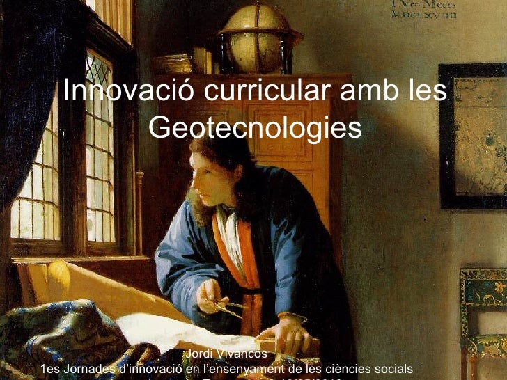 Innovació curricular amb les         Geotecnologies                         Jordi Vivancos1es Jornades d'innovació en l'en...
