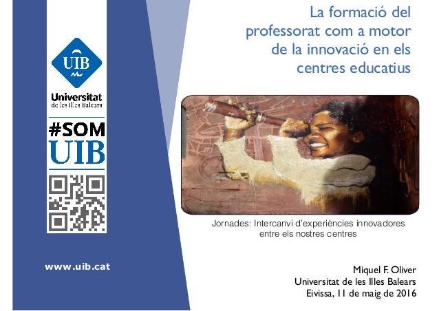 www.uib.cat La formació del professorat com a motor de la innovació en els centres educatius Miquel F. Oliver Universitat...