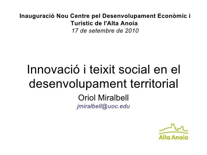 Innovació i teixit social en el desenvolupament territorial Oriol Miralbell [email_address] Inauguració Nou Centre pel Des...