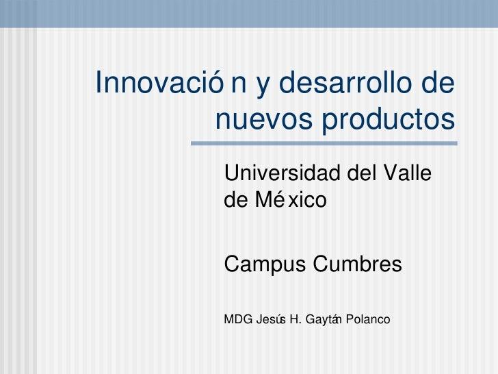 Innovaci ón y desarrollo de nuevos productos Universidad del Valle de M éxico Campus Cumbres MDG Jesús H. Gaytán Polanco
