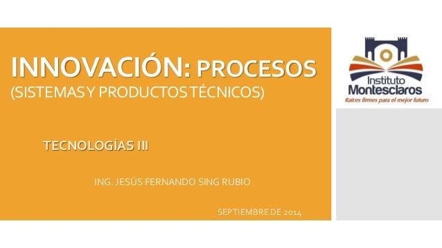 INNOVACIÓN: PROCESOS  (SISTEMAS Y PRODUCTOS TÉCNICOS)  TECNOLOGÍAS III  ING. JESÚS FERNANDO SING RUBIO  SEPTIEMBRE DE 2014