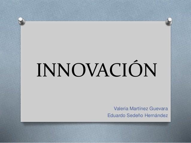 INNOVACIÓN Valeria Martínez Guevara Eduardo Sedeño Hernández