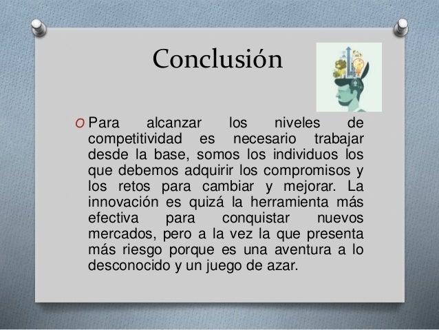 Conclusión O Para alcanzar los niveles de competitividad es necesario trabajar desde la base, somos los individuos los que...