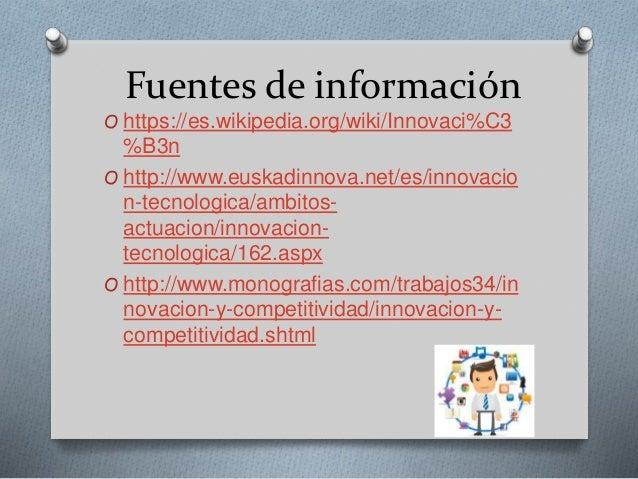 Fuentes de información O https://es.wikipedia.org/wiki/Innovaci%C3 %B3n O http://www.euskadinnova.net/es/innovacio n-tecno...