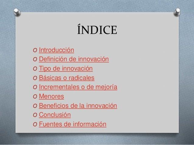 ÍNDICE O Introducción O Definición de innovación O Tipo de innovación O Básicas o radicales O Incrementales o de mejoría O...