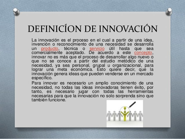 DEFINICÍON DE INNOVACIÓN La innovación es el proceso en el cual a partir de una idea, invención o reconocimiento de una ne...