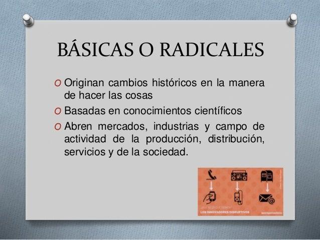 BÁSICAS O RADICALES O Originan cambios históricos en la manera de hacer las cosas O Basadas en conocimientos científicos O...