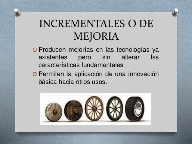 INCREMENTALES O DE MEJORIA O Producen mejorías en las tecnologías ya existentes pero sin alterar las características funda...