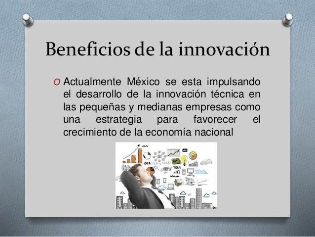 Beneficios de la innovación O Actualmente México se esta impulsando el desarrollo de la innovación técnica en las pequeñas...