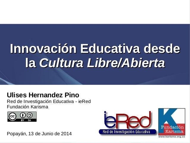 Innovación EducativaInnovación Educativa desdedesde lala Cultura Libre/AbiertaCultura Libre/Abierta Ulises Hernandez Pino ...
