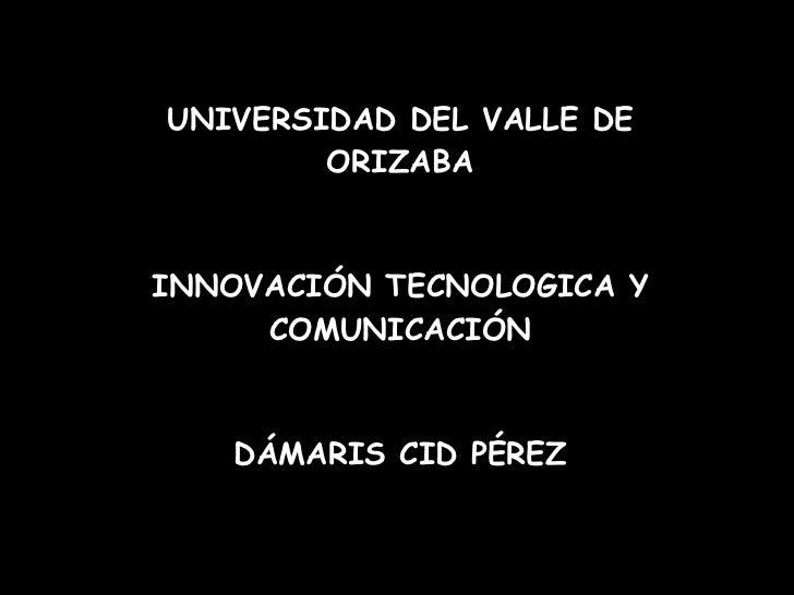 UNIVERSIDAD DEL VALLE DE ORIZABA INNOVACIÓN TECNOLOGICA Y COMUNICACIÓN DÁMARIS CID PÉREZ