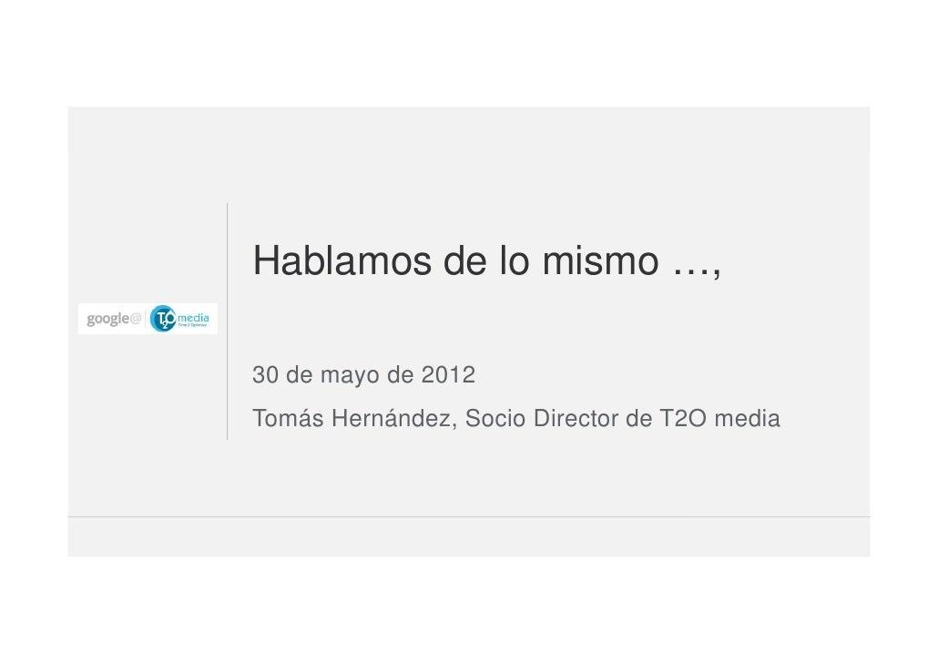 Hablamos de lo mismo …,30 de mayo de 2012Tomás Hernández, Socio Director de T2O media                                     ...