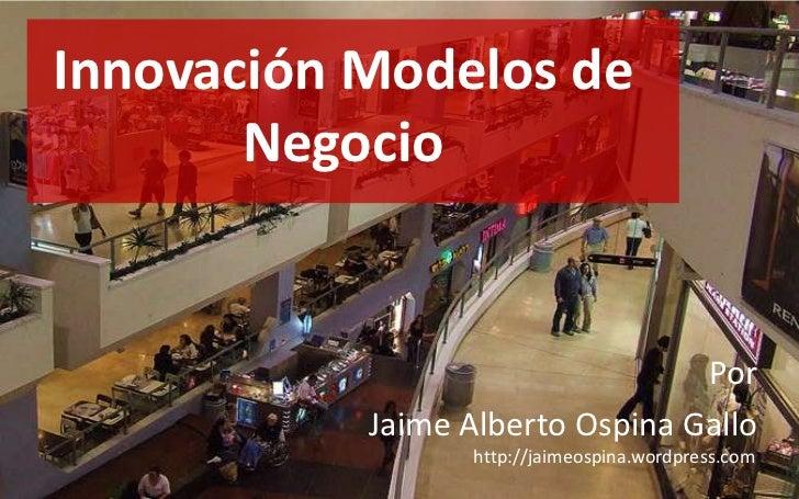 Innovación Modelos de Negocio<br />Por<br />Jaime Alberto Ospina Gallo<br />http://jaimeospina.wordpress.com<br />