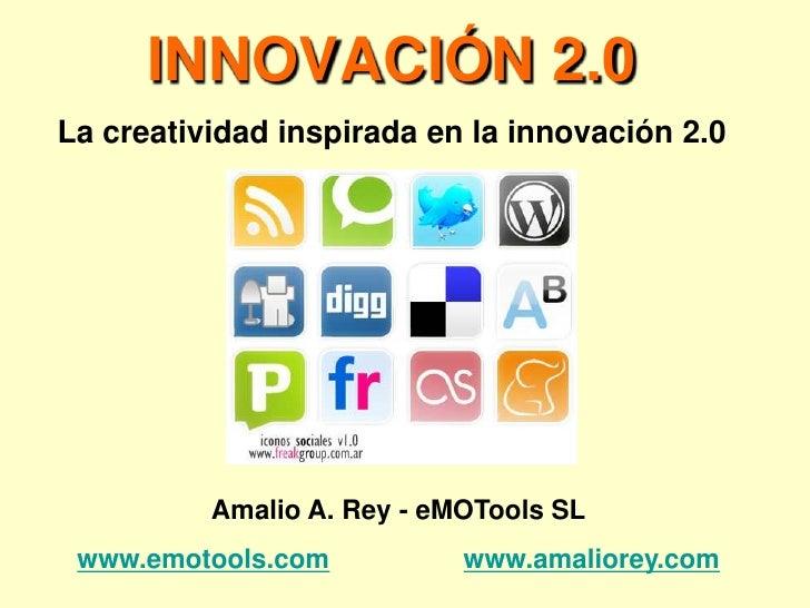 INNOVACIÓN 2.0 La creatividad inspirada en la innovación 2.0               Amalio A. Rey - eMOTools SL  www.emotools.com  ...