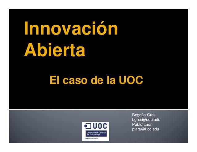 Begoña Gros bgros@uoc.edu Pablo Lara plara@uoc.edu Innovación Abierta El caso de la UOC