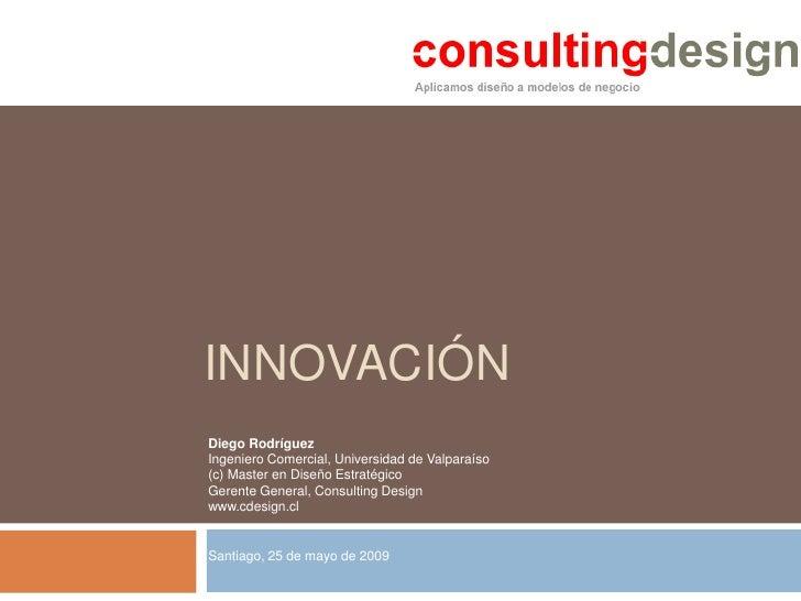 INNOVACIÓN Diego Rodríguez Ingeniero Comercial, Universidad de Valparaíso (c) Master en Diseño Estratégico Gerente General...