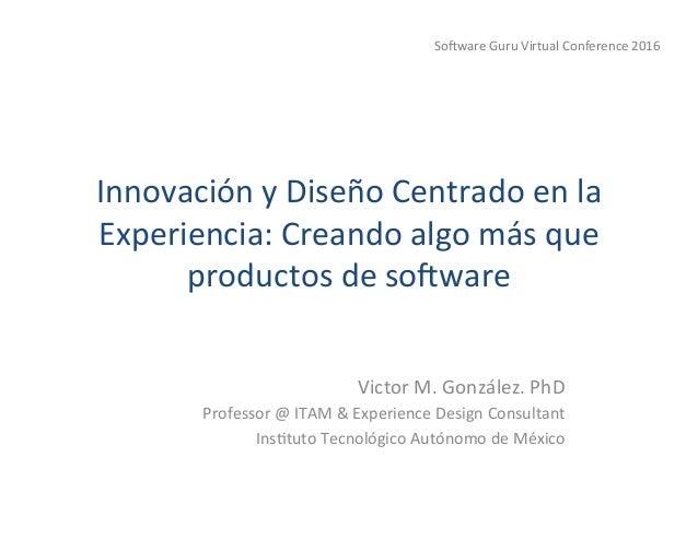 InnovaciónyDiseñoCentradoenla Experiencia:Creandoalgomásque productosdeso=ware VictorM.González.PhD Prof...